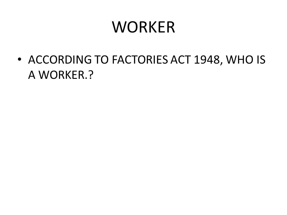 WORKER ACCORDING TO FACTORIES ACT 1948, WHO IS A WORKER.