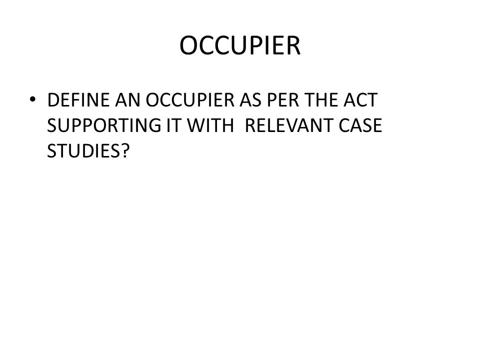 OCCUPIER DEFINE AN OCCUPIER AS PER THE ACT SUPPORTING IT WITH RELEVANT CASE STUDIES