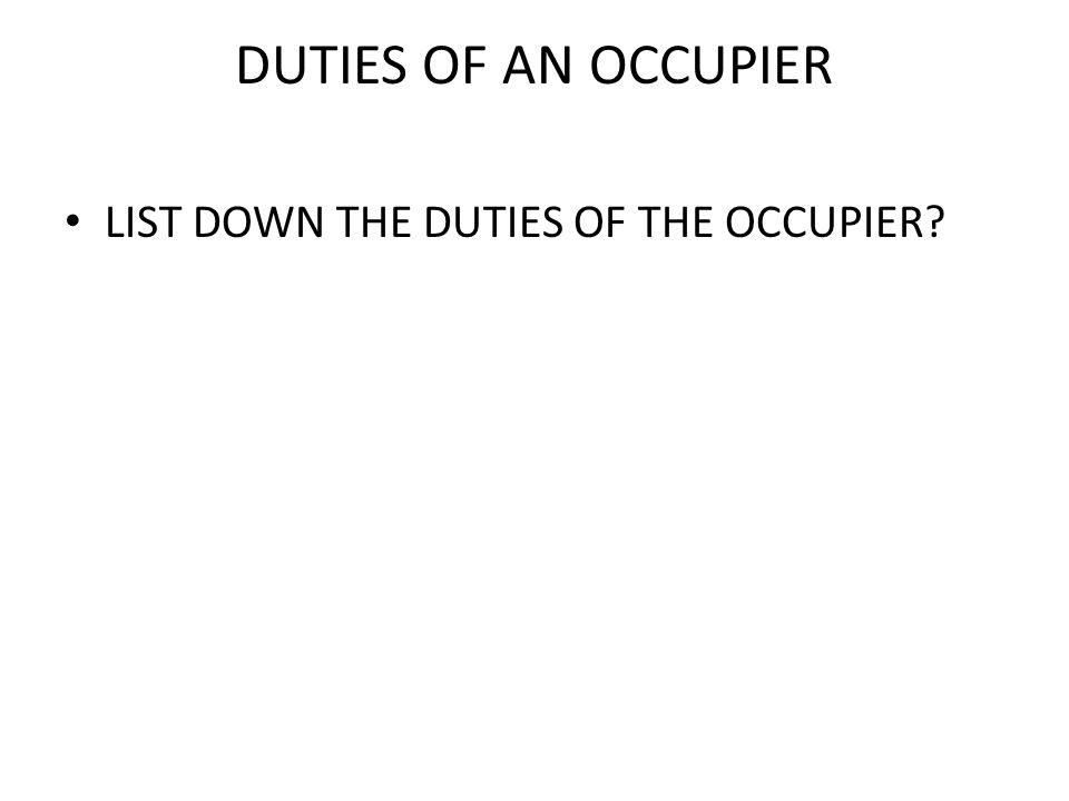 DUTIES OF AN OCCUPIER LIST DOWN THE DUTIES OF THE OCCUPIER