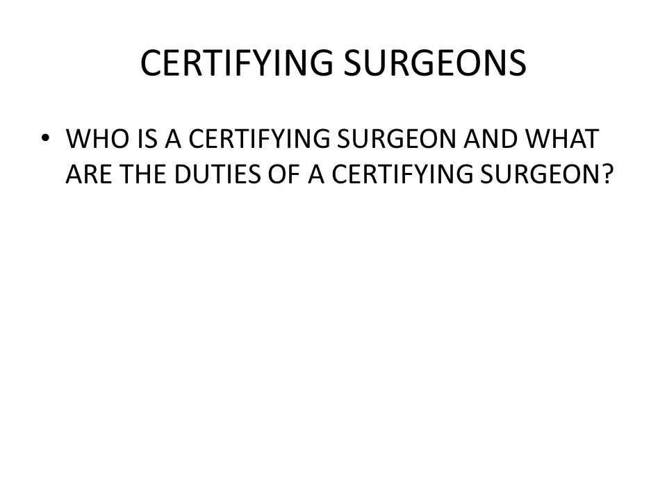 CERTIFYING SURGEONS WHO IS A CERTIFYING SURGEON AND WHAT ARE THE DUTIES OF A CERTIFYING SURGEON