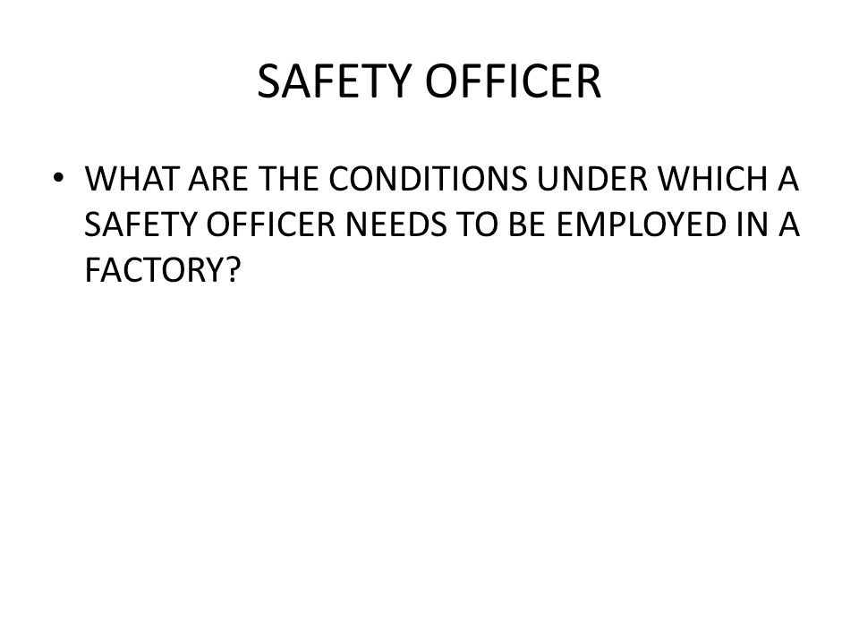 SAFETY OFFICER WHAT ARE THE CONDITIONS UNDER WHICH A SAFETY OFFICER NEEDS TO BE EMPLOYED IN A FACTORY