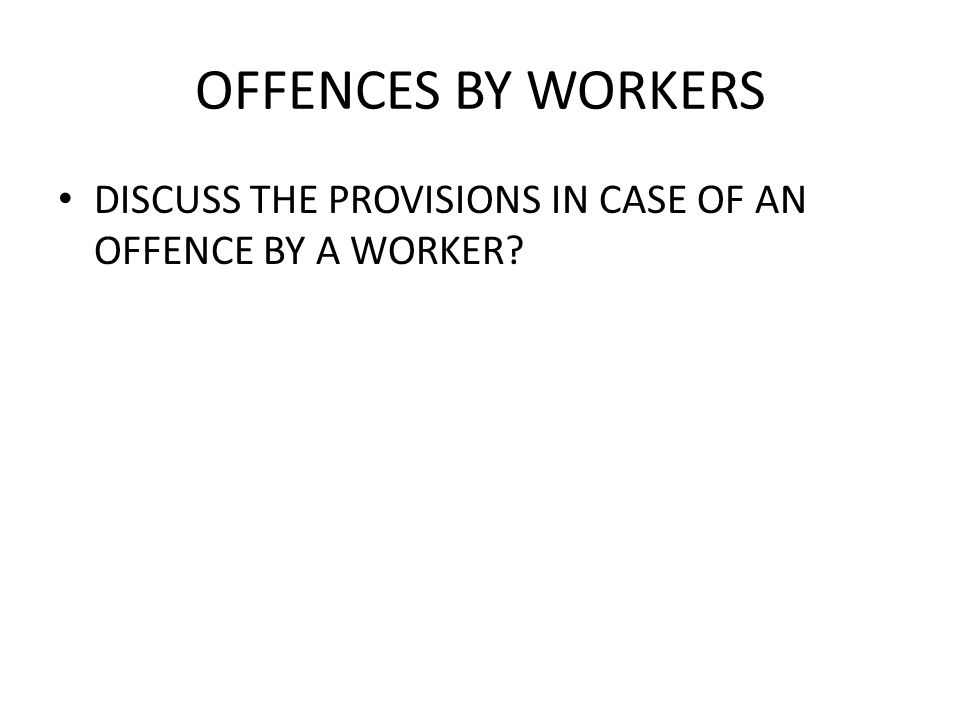 OFFENCES BY WORKERS DISCUSS THE PROVISIONS IN CASE OF AN OFFENCE BY A WORKER