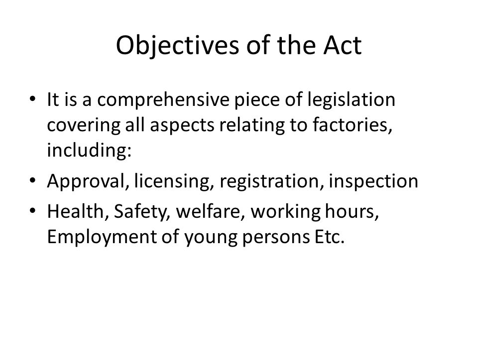 Objectives of the Act It is a comprehensive piece of legislation covering all aspects relating to factories, including: