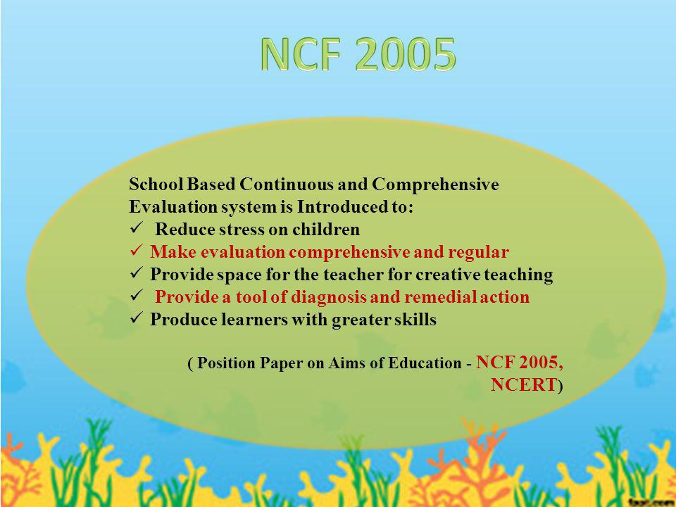 NCF 2005 School Based Continuous and Comprehensive Evaluation system is Introduced to: Reduce stress on children.