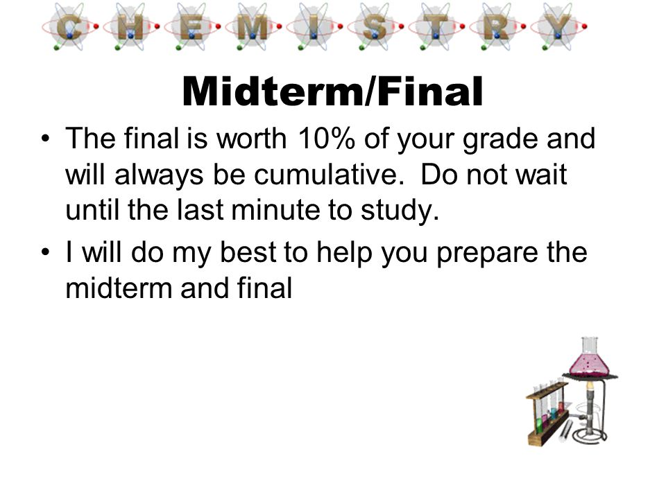 Midterm/Final The final is worth 10% of your grade and will always be cumulative. Do not wait until the last minute to study.