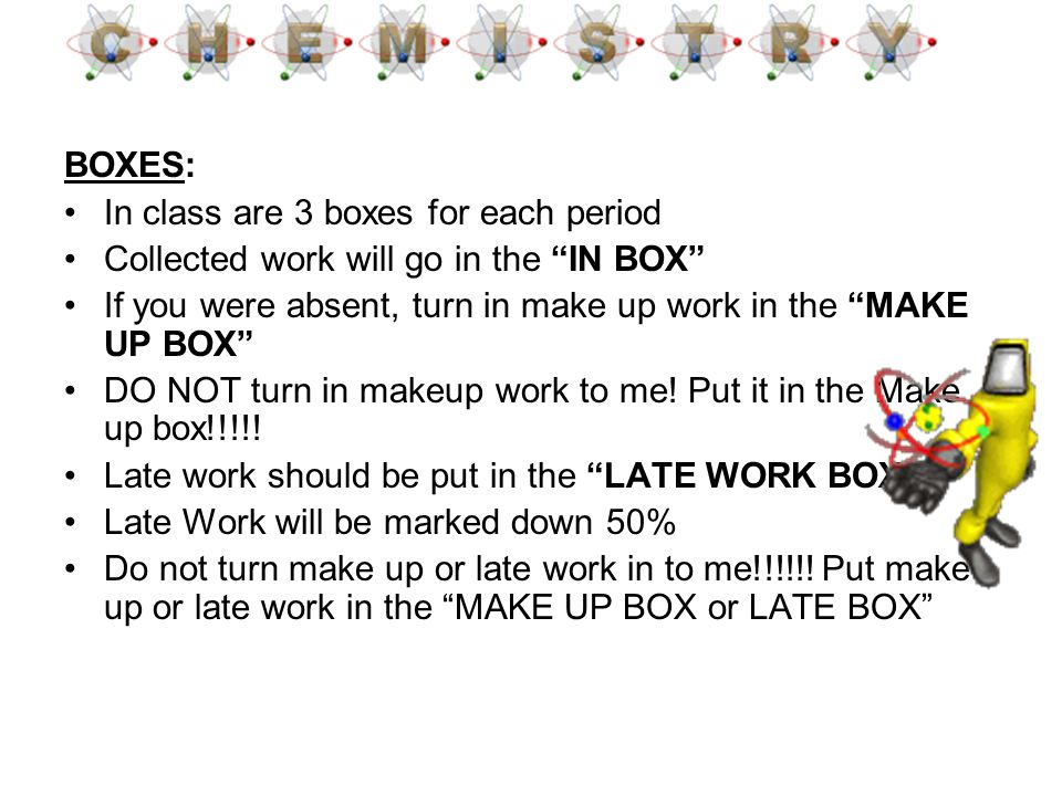 BOXES: In class are 3 boxes for each period. Collected work will go in the IN BOX If you were absent, turn in make up work in the MAKE UP BOX