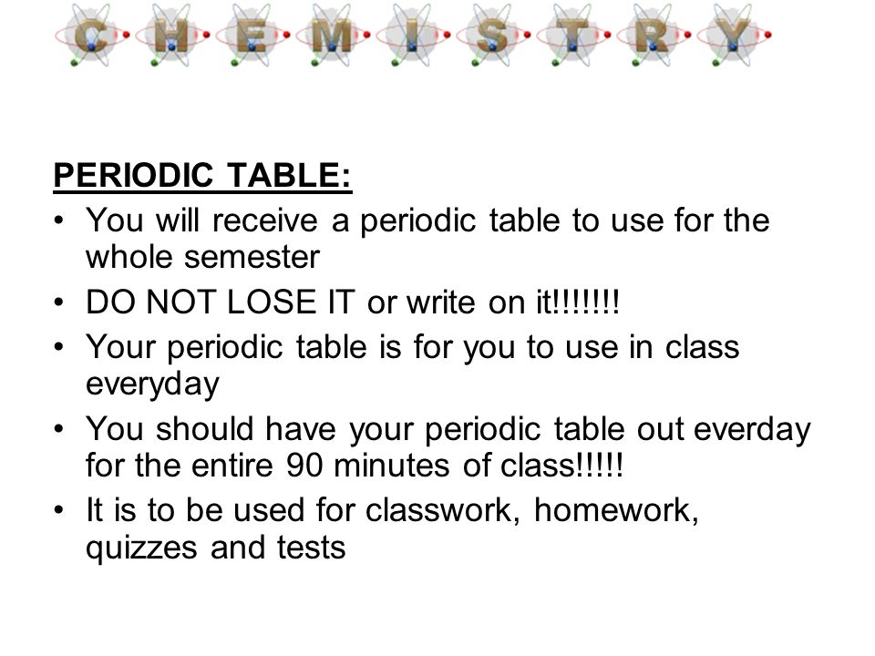 PERIODIC TABLE: You will receive a periodic table to use for the whole semester. DO NOT LOSE IT or write on it!!!!!!!