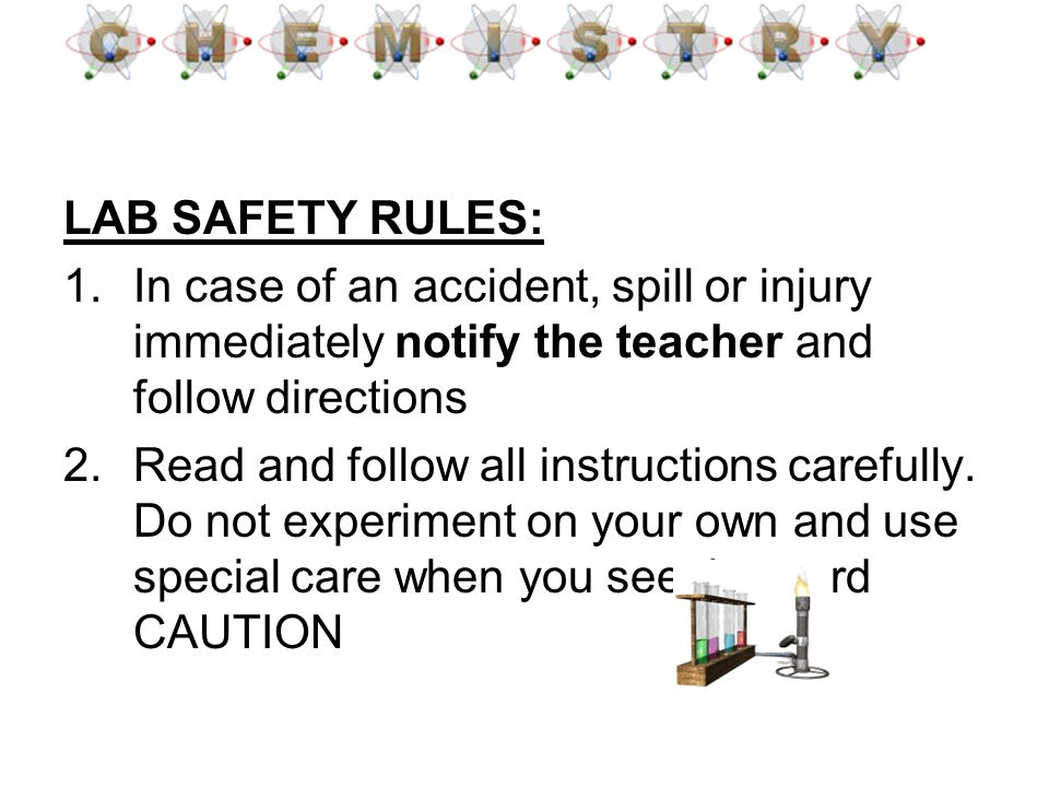 LAB SAFETY RULES: In case of an accident, spill or injury immediately notify the teacher and follow directions.