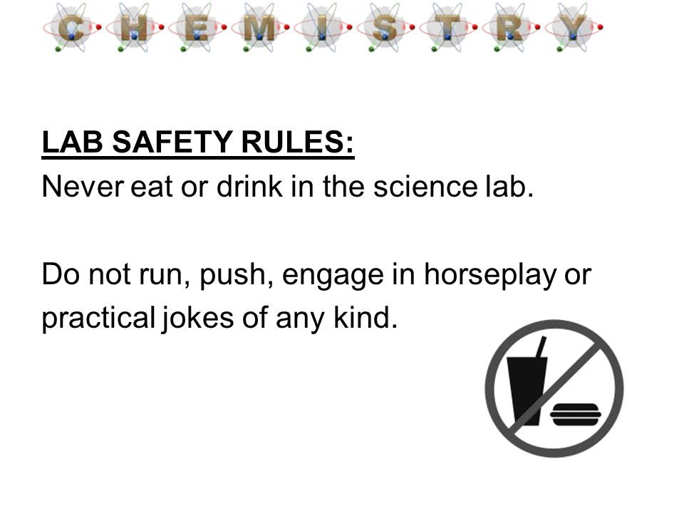 LAB SAFETY RULES: Never eat or drink in the science lab. Do not run, push, engage in horseplay or.