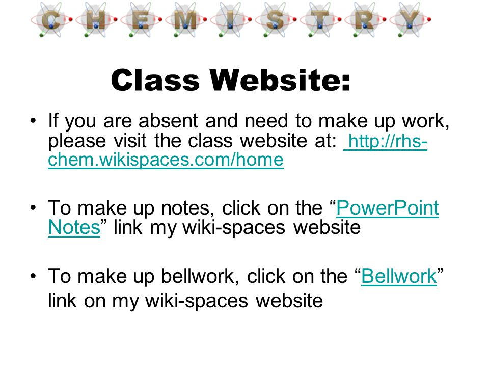 Class Website: If you are absent and need to make up work, please visit the class website at: http://rhs-chem.wikispaces.com/home.