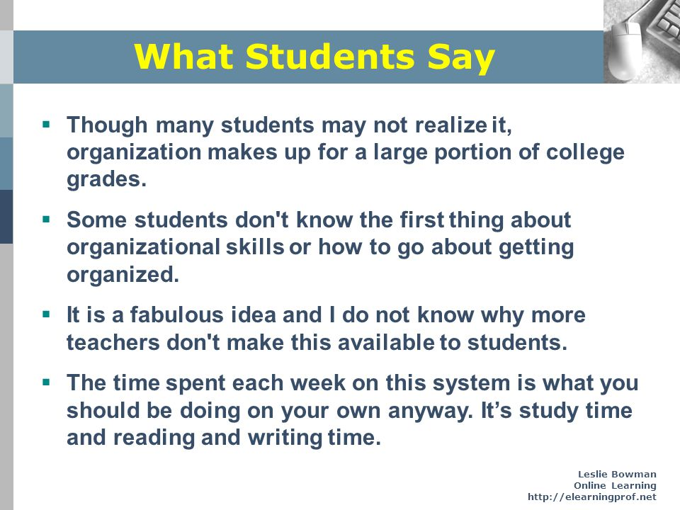 What Students Say Though many students may not realize it, organization makes up for a large portion of college grades.