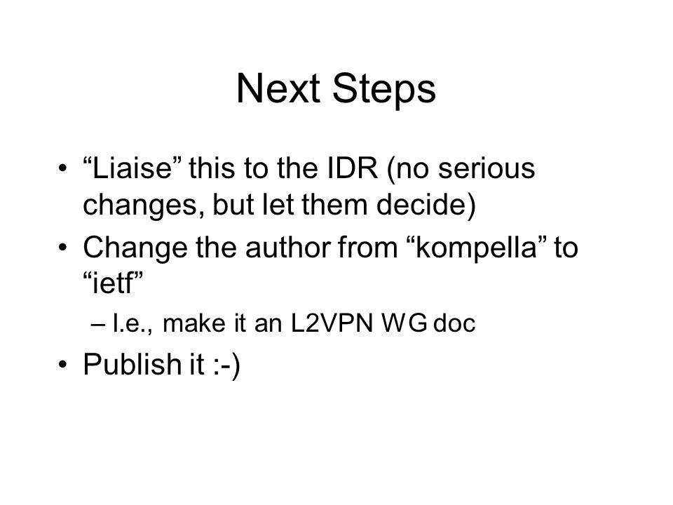 Next Steps Liaise this to the IDR (no serious changes, but let them decide) Change the author from kompella to ietf