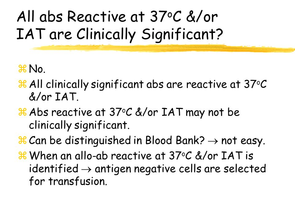 All abs Reactive at 37oC &/or IAT are Clinically Significant