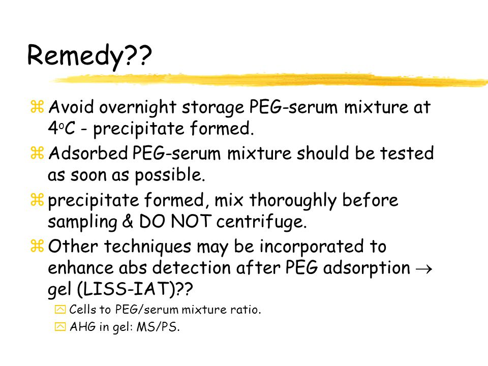 Remedy Avoid overnight storage PEG-serum mixture at 4oC - precipitate formed. Adsorbed PEG-serum mixture should be tested as soon as possible.