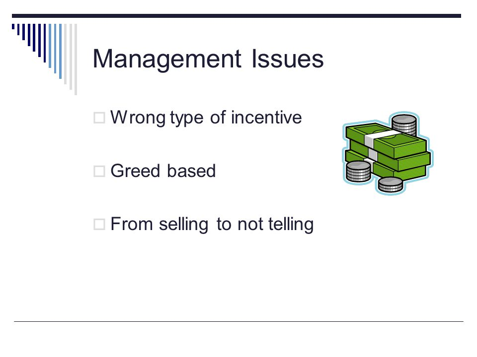 Management Issues Wrong type of incentive Greed based