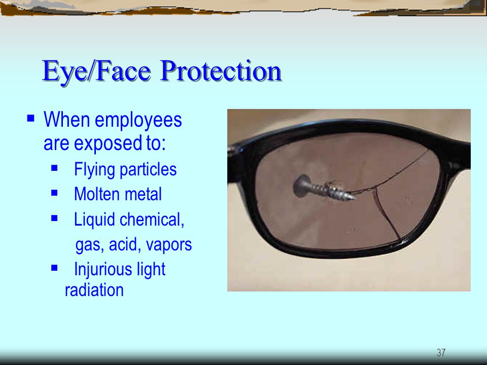 Eye/Face Protection When employees are exposed to: Flying particles
