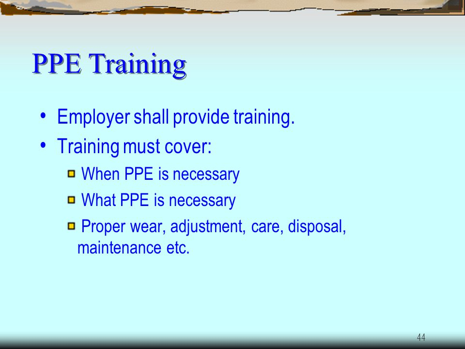 PPE Training Employer shall provide training. Training must cover: