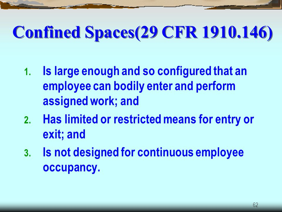 Confined Spaces(29 CFR 1910.146) Is large enough and so configured that an employee can bodily enter and perform assigned work; and.