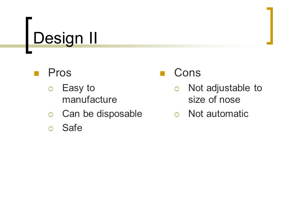 Design II Pros Cons Easy to manufacture Can be disposable Safe