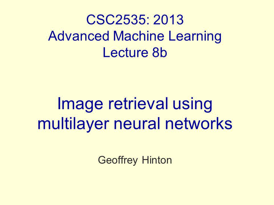 CSC2535: 2013 Advanced Machine Learning Lecture 8b Image retrieval using multilayer neural networks Geoffrey Hinton