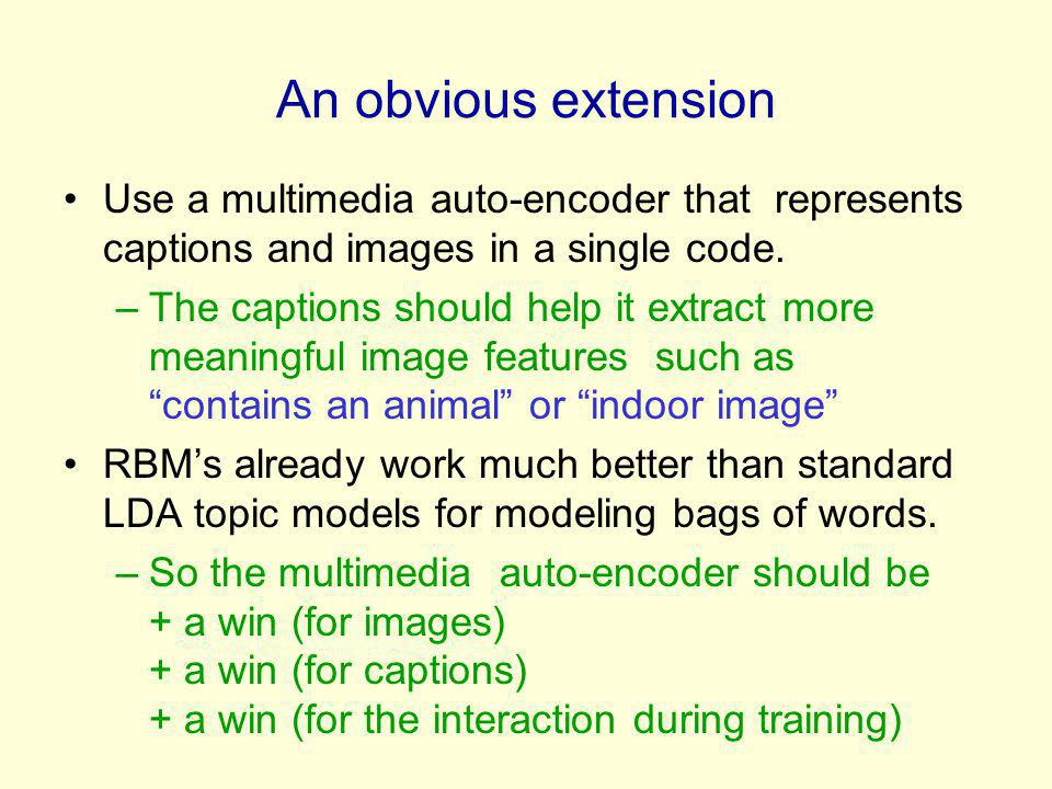 An obvious extension Use a multimedia auto-encoder that represents captions and images in a single code.