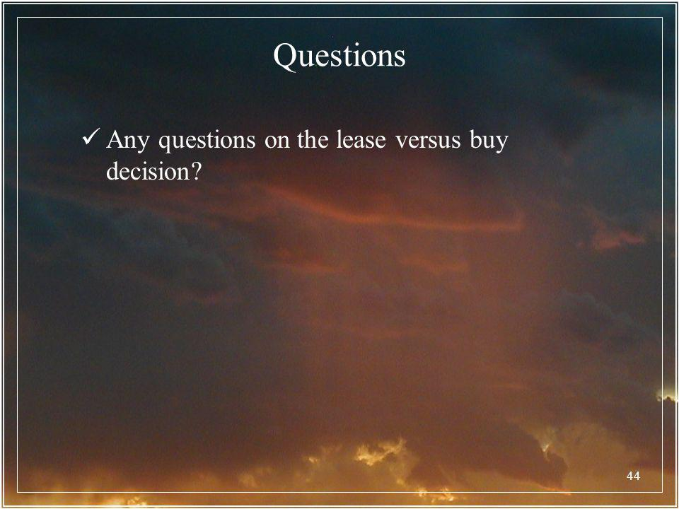 Questions Any questions on the lease versus buy decision