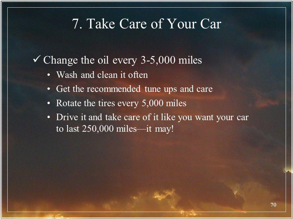 7. Take Care of Your Car Change the oil every 3-5,000 miles