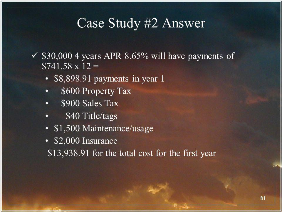 Case Study #2 Answer $30,000 4 years APR 8.65% will have payments of $741.58 x 12 = $8,898.91 payments in year 1.