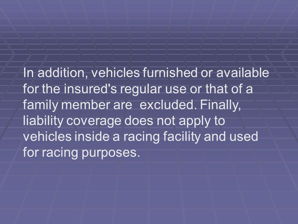 In addition, vehicles furnished or available for the insured s regular use or that of a family member are excluded.