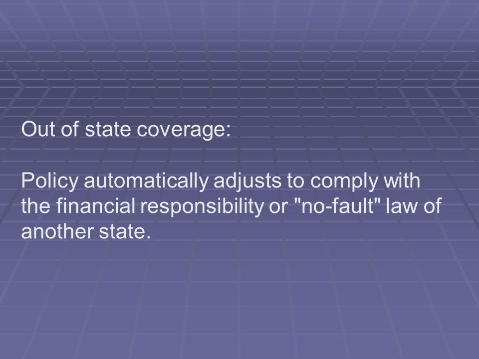 Out of state coverage: Policy automatically adjusts to comply with the financial responsibility or no-fault law of another state.