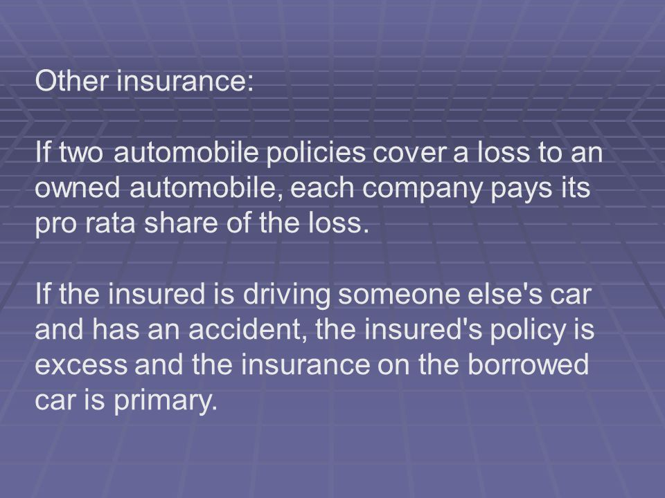 Other insurance: If two automobile policies cover a loss to an owned automobile, each company pays its pro rata share of the loss.
