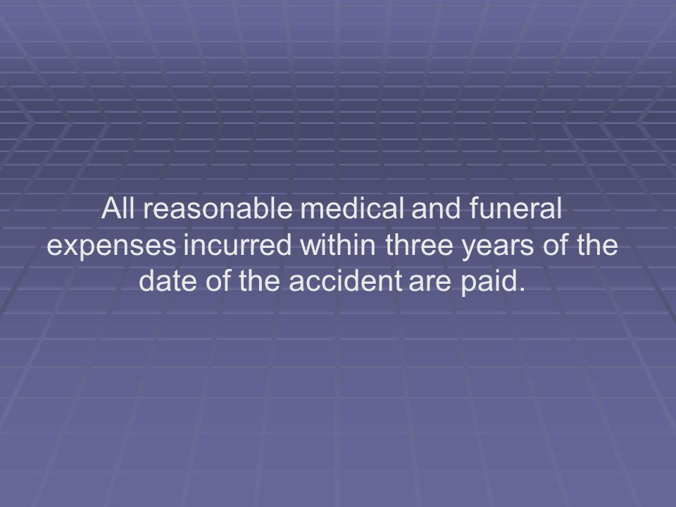 All reasonable medical and funeral expenses incurred within three years of the date of the accident are paid.
