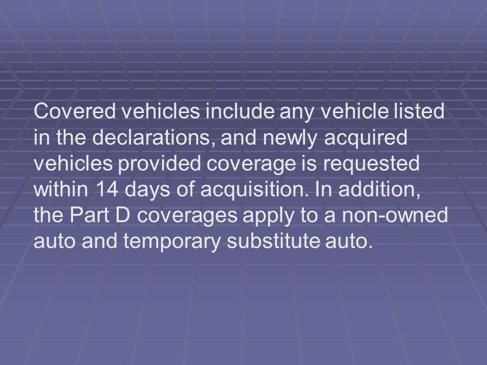 Covered vehicles include any vehicle listed in the declarations, and newly acquired vehicles provided coverage is requested within 14 days of acquisition.