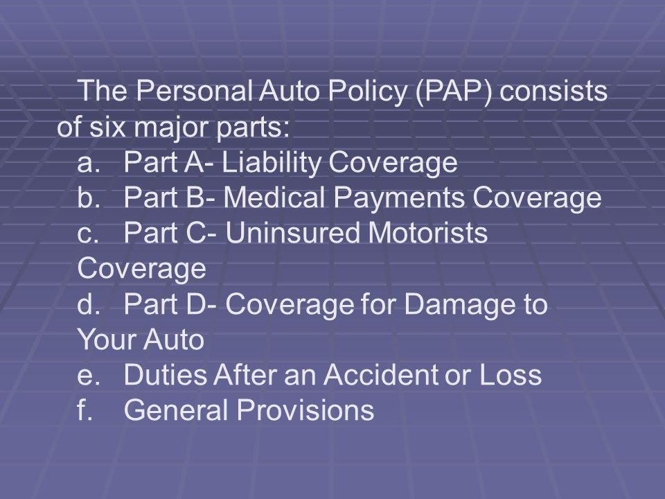 The Personal Auto Policy (PAP) consists of six major parts: