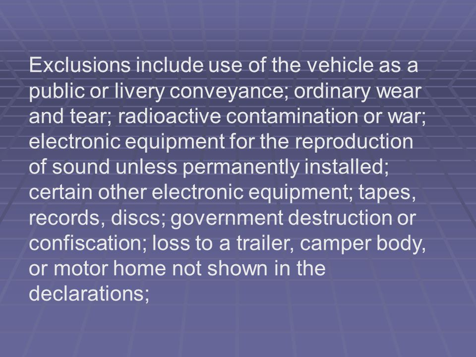 Exclusions include use of the vehicle as a public or livery conveyance; ordinary wear and tear; radioactive contamination or war; electronic equipment for the reproduction of sound unless permanently installed; certain other electronic equipment; tapes, records, discs; government destruction or confiscation; loss to a trailer, camper body, or motor home not shown in the declarations;
