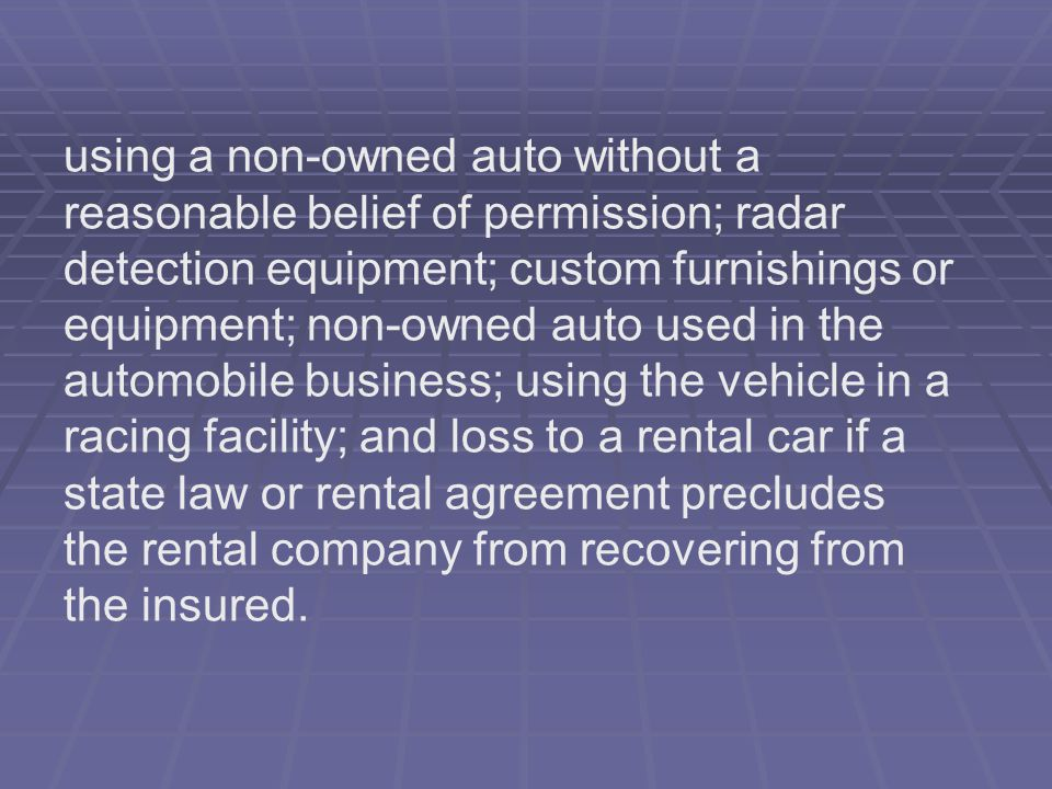 using a non-owned auto without a reasonable belief of permission; radar detection equipment; custom furnishings or equipment; non-owned auto used in the automobile business; using the vehicle in a racing facility; and loss to a rental car if a state law or rental agreement precludes the rental company from recovering from the insured.