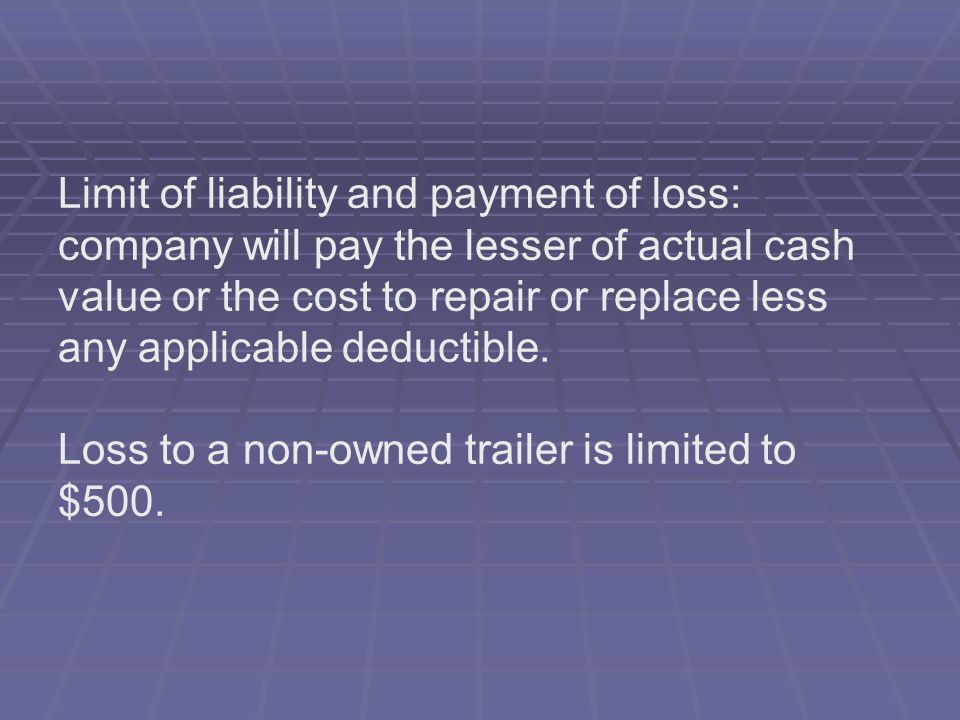 Limit of liability and payment of loss: company will pay the lesser of actual cash value or the cost to repair or replace less any applicable deductible.
