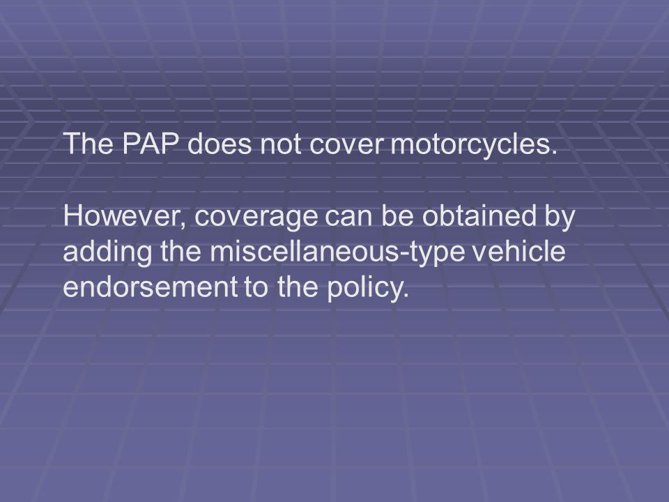 The PAP does not cover motorcycles.