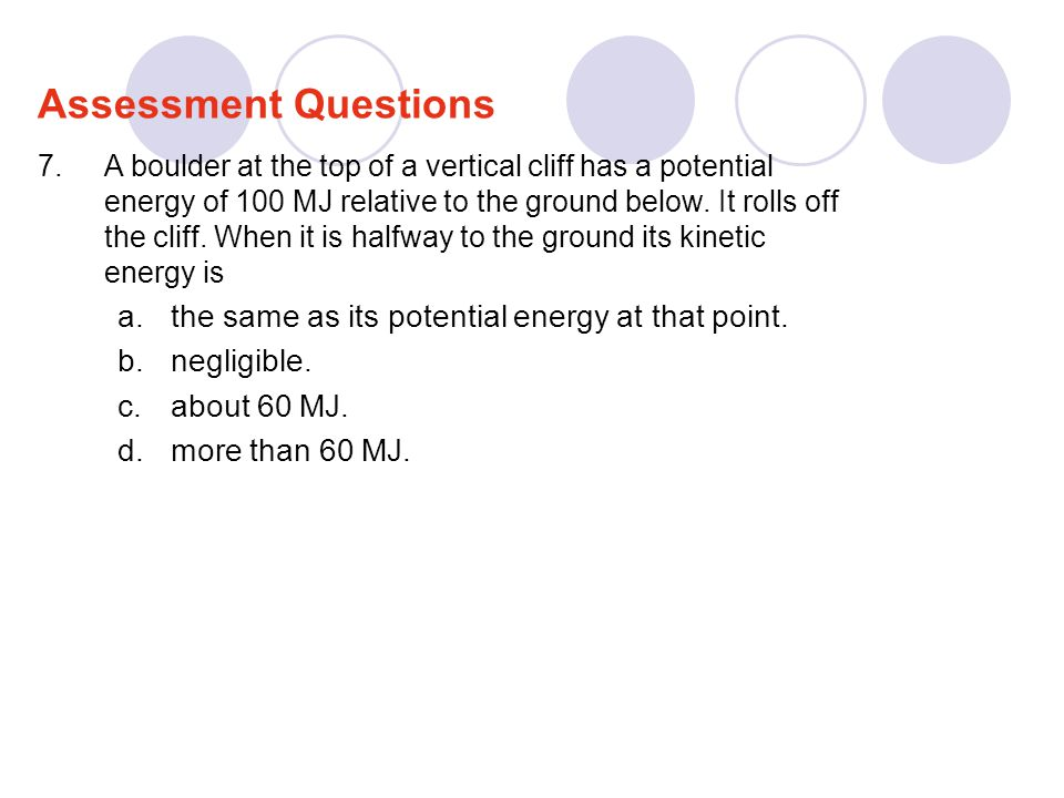Assessment Questions the same as its potential energy at that point.