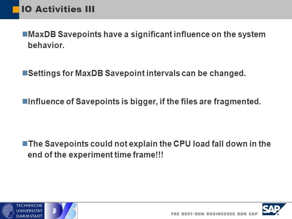 IO Activities III MaxDB Savepoints have a significant influence on the system behavior. Settings for MaxDB Savepoint intervals can be changed.