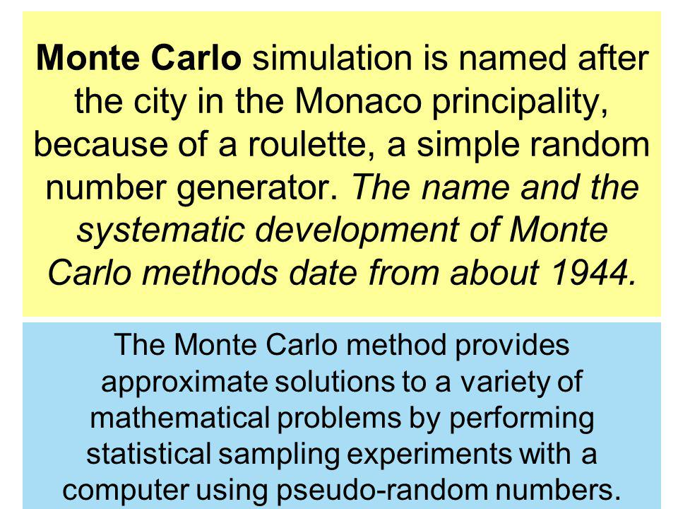 Monte Carlo simulation is named after the city in the Monaco principality, because of a roulette, a simple random number generator. The name and the systematic development of Monte Carlo methods date from about 1944.