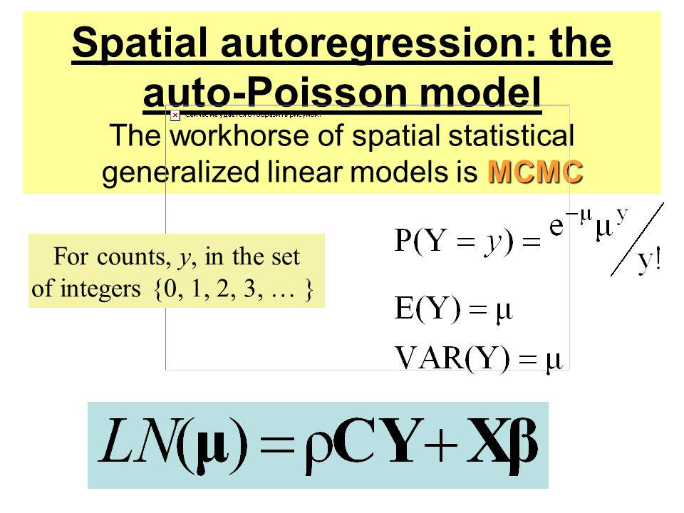 Spatial autoregression: the auto-Poisson model The workhorse of spatial statistical generalized linear models is MCMC