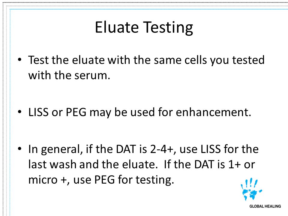 Eluate Testing Test the eluate with the same cells you tested with the serum. LISS or PEG may be used for enhancement.