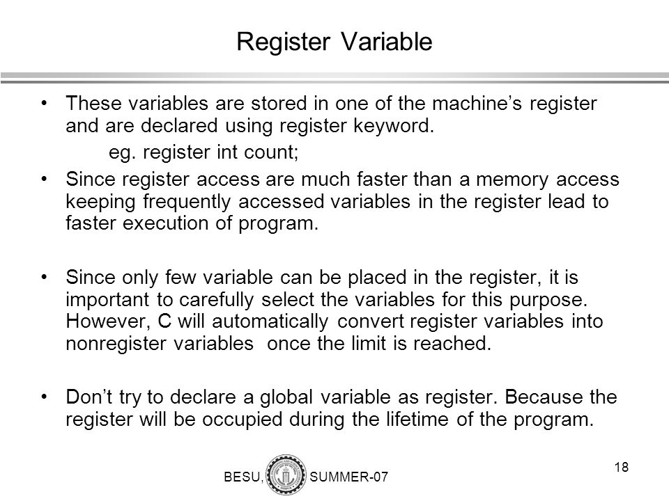 Register Variable These variables are stored in one of the machine's register and are declared using register keyword.