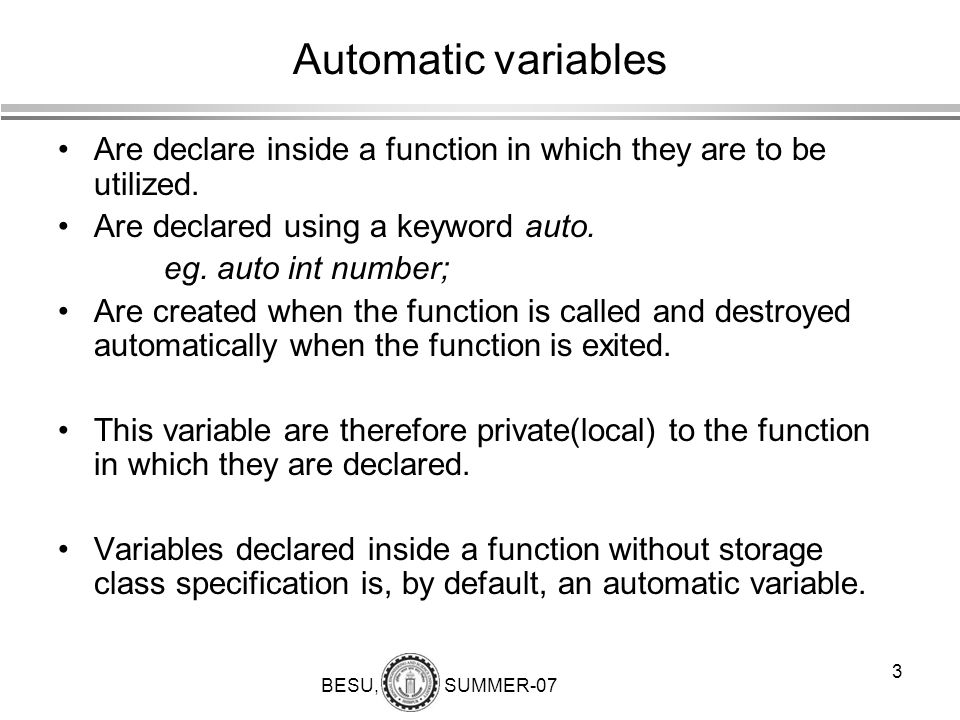 Automatic variables Are declare inside a function in which they are to be utilized. Are declared using a keyword auto.