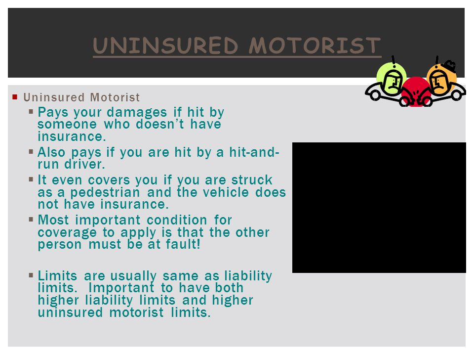 Uninsured Motorist Uninsured Motorist. Pays your damages if hit by someone who doesn't have insurance.
