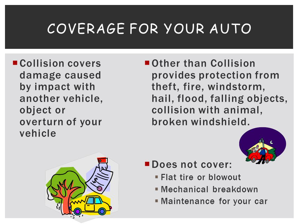 Coverage for your auto Collision covers damage caused by impact with another vehicle, object or overturn of your vehicle.