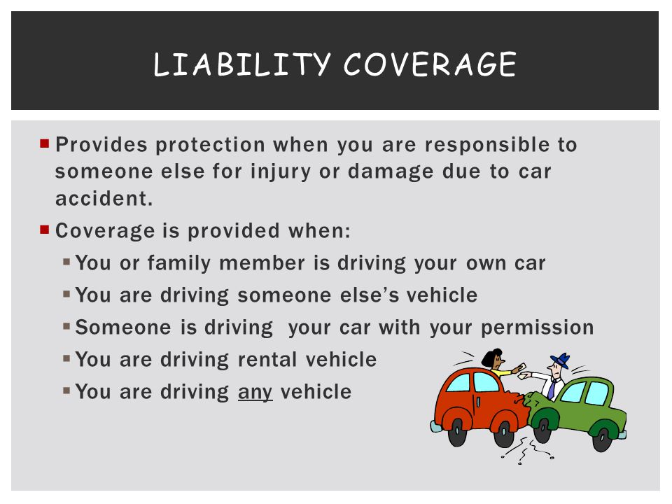 Liability coverage Provides protection when you are responsible to someone else for injury or damage due to car accident.