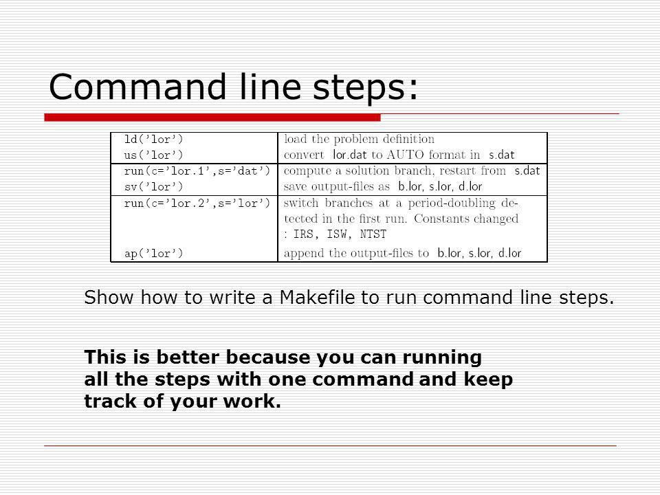 Command line steps: Show how to write a Makefile to run command line steps. This is better because you can running.