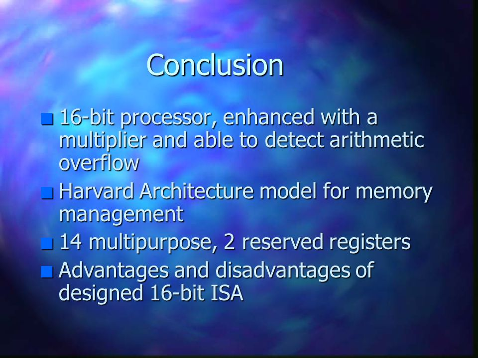 Conclusion 16-bit processor, enhanced with a multiplier and able to detect arithmetic overflow. Harvard Architecture model for memory management.